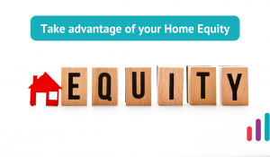 Take advantage of your Home Equity.